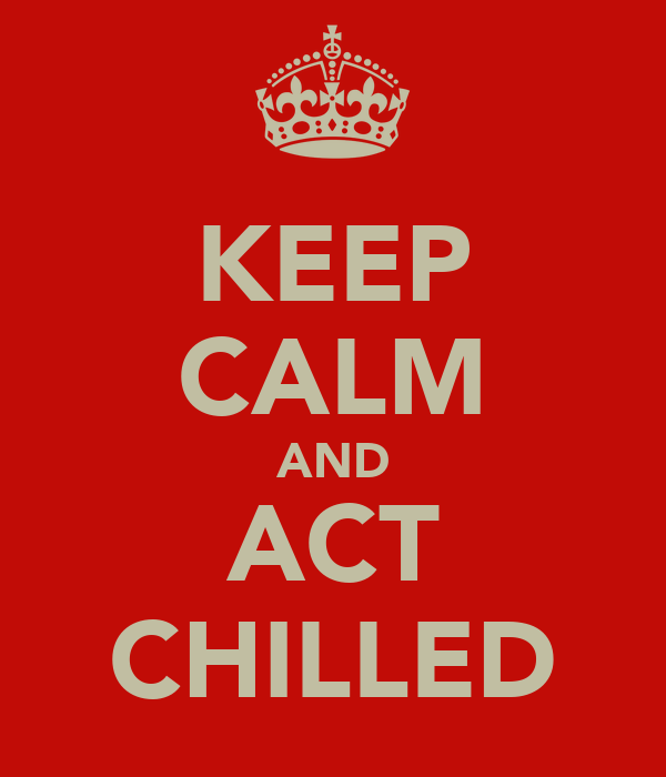 KEEP CALM AND ACT CHILLED
