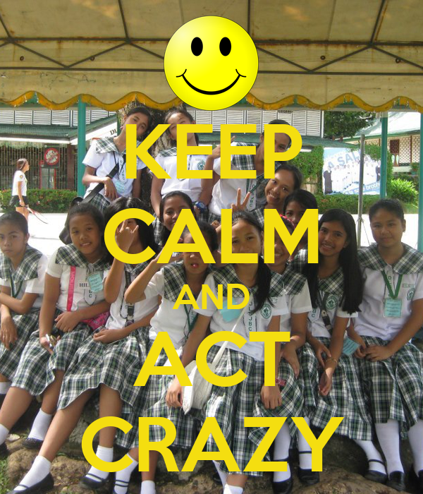 KEEP CALM AND ACT CRAZY