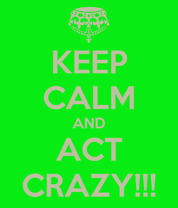 KEEP CALM AND ACT CRAZY!!!