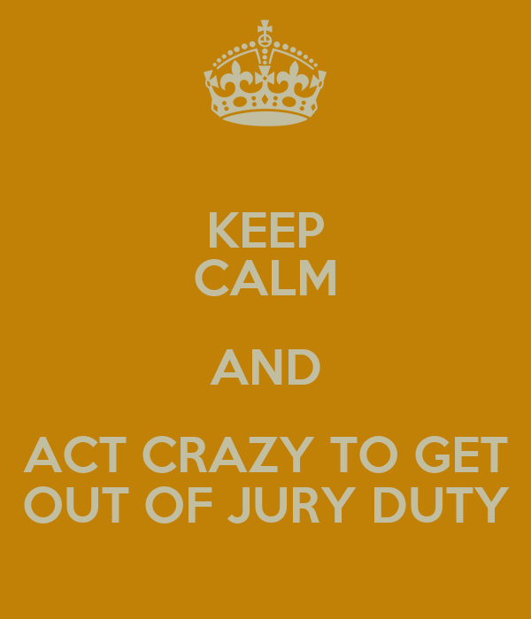 KEEP CALM AND ACT CRAZY TO GET OUT OF JURY DUTY