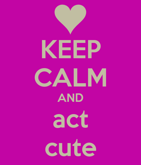 KEEP CALM AND act cute