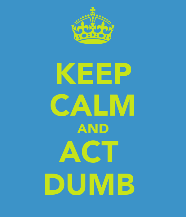 KEEP CALM AND ACT  DUMB