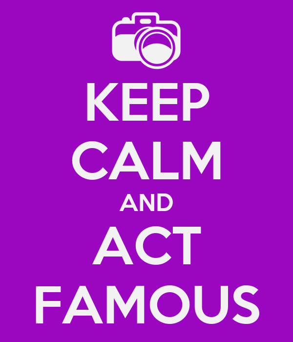 KEEP CALM AND ACT FAMOUS