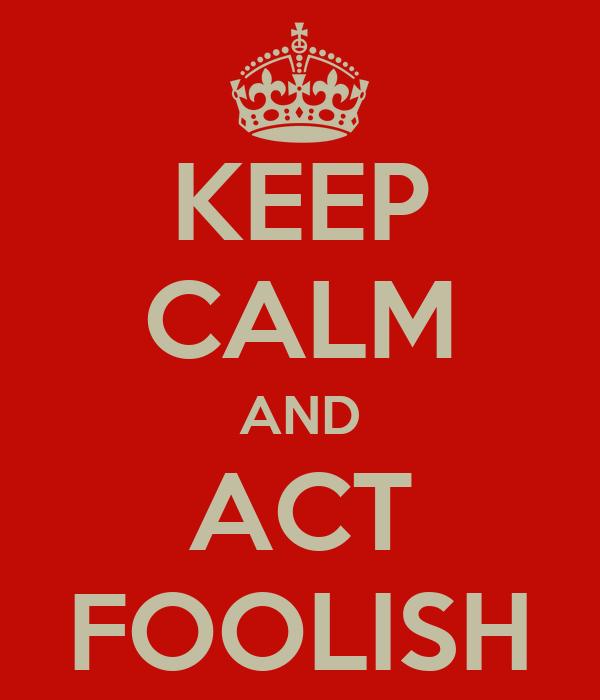 KEEP CALM AND ACT FOOLISH