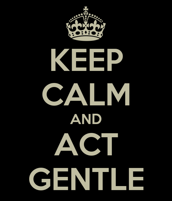 KEEP CALM AND ACT GENTLE