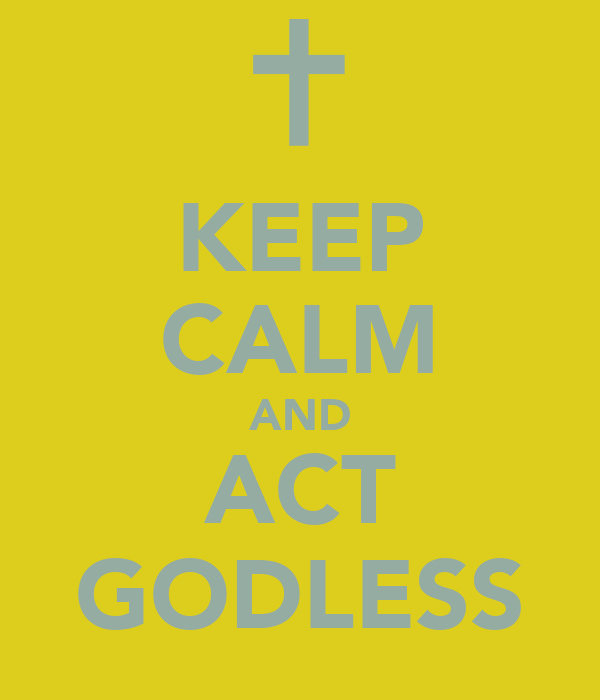 KEEP CALM AND ACT GODLESS