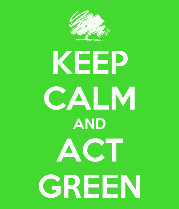 KEEP CALM AND ACT GREEN