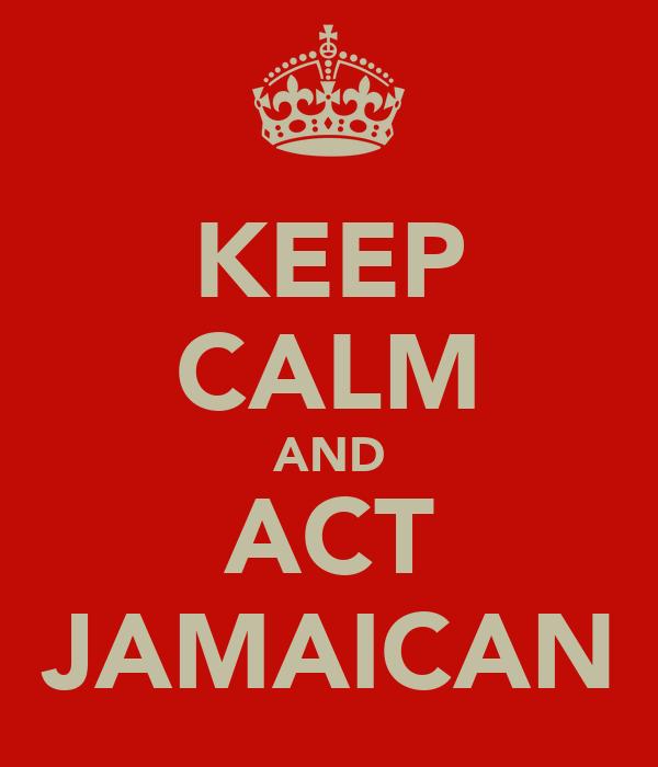 KEEP CALM AND ACT JAMAICAN
