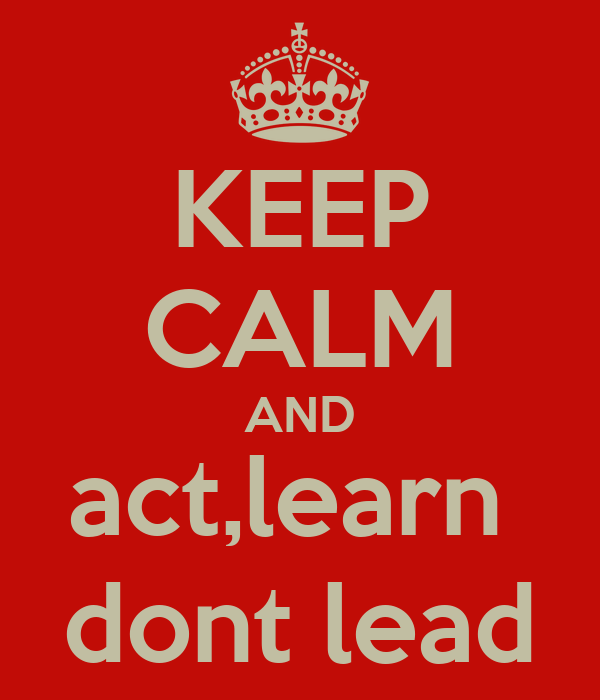 KEEP CALM AND act,learn  dont lead