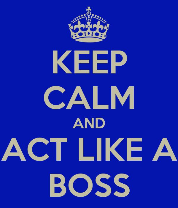 KEEP CALM AND ACT LIKE A BOSS