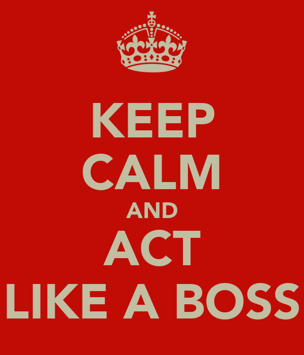 "KEEP CALM AND ACT ""LIKE A BOSS"""
