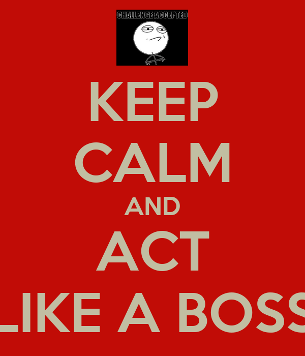 KEEP CALM AND ACT LIKE A BOSS