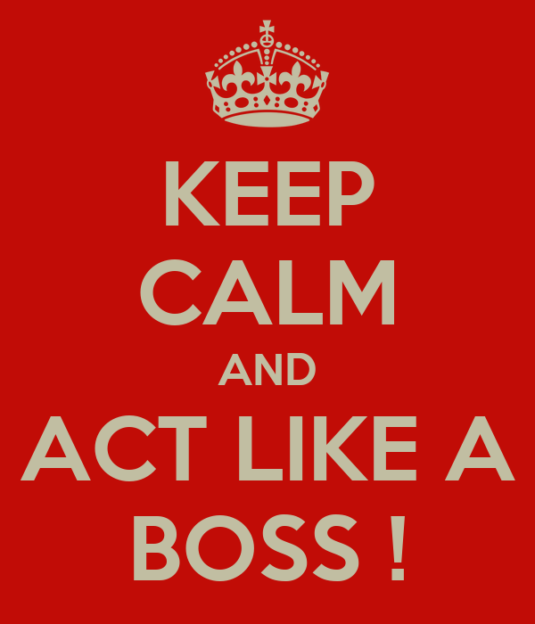 KEEP CALM AND ACT LIKE A BOSS !