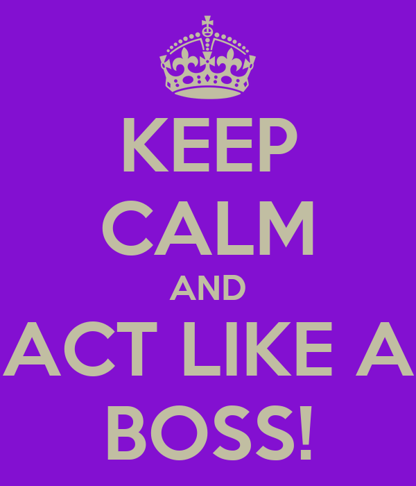 KEEP CALM AND ACT LIKE A BOSS!