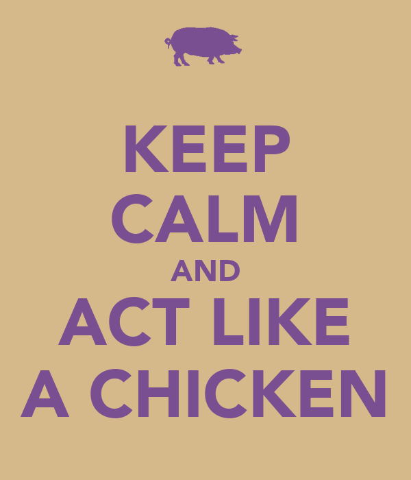 KEEP CALM AND ACT LIKE A CHICKEN