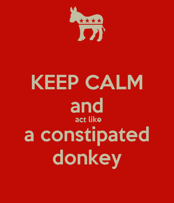 KEEP CALM and  act like a constipated donkey