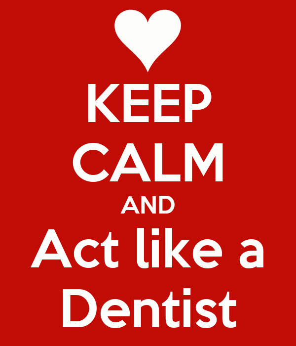 KEEP CALM AND Act like a Dentist