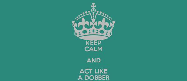 KEEP CALM AND ACT LIKE A DOBBER