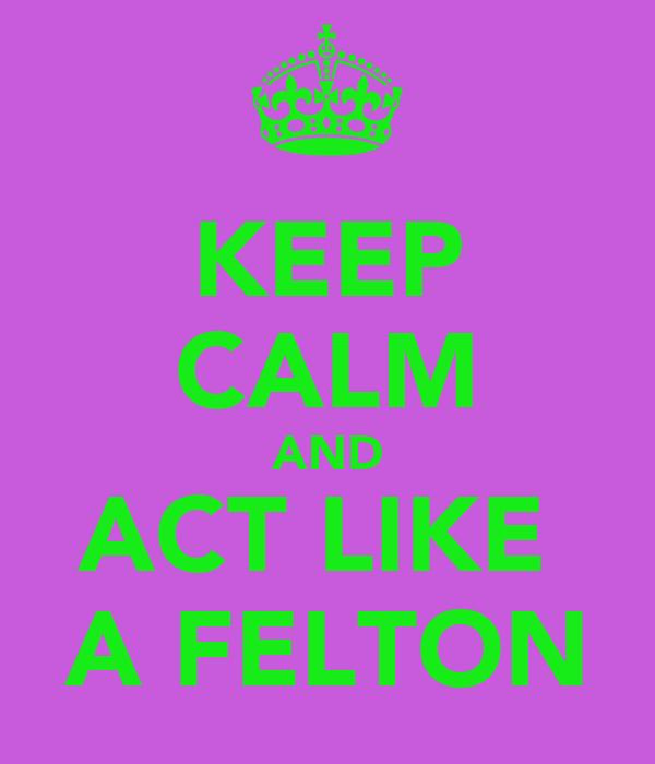 KEEP CALM AND ACT LIKE  A FELTON