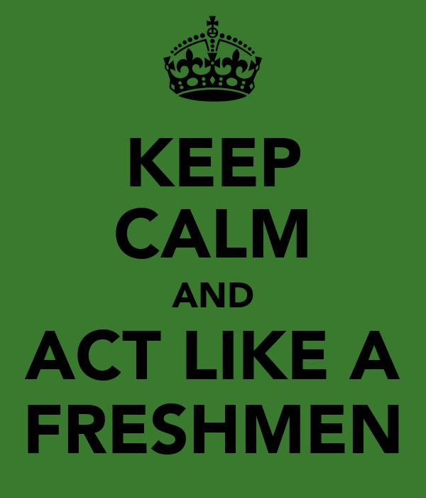KEEP CALM AND ACT LIKE A FRESHMEN