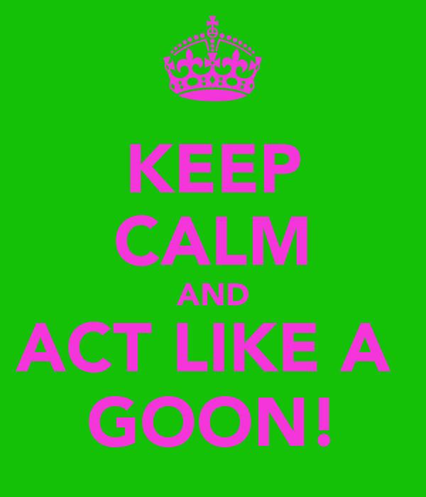 KEEP CALM AND ACT LIKE A  GOON!