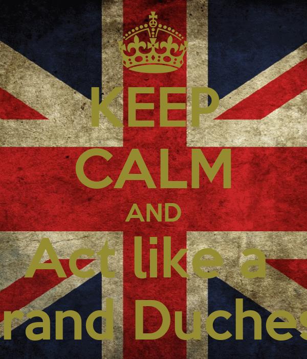 KEEP CALM AND Act like a  Grand Duchess
