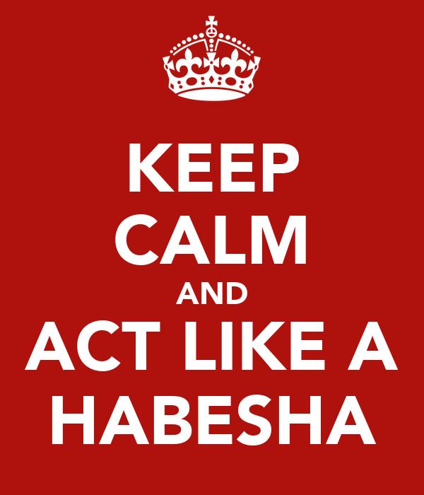 KEEP CALM AND ACT LIKE A HABESHA