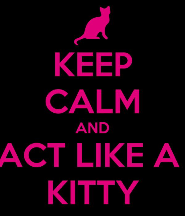 KEEP CALM AND ACT LIKE A  KITTY