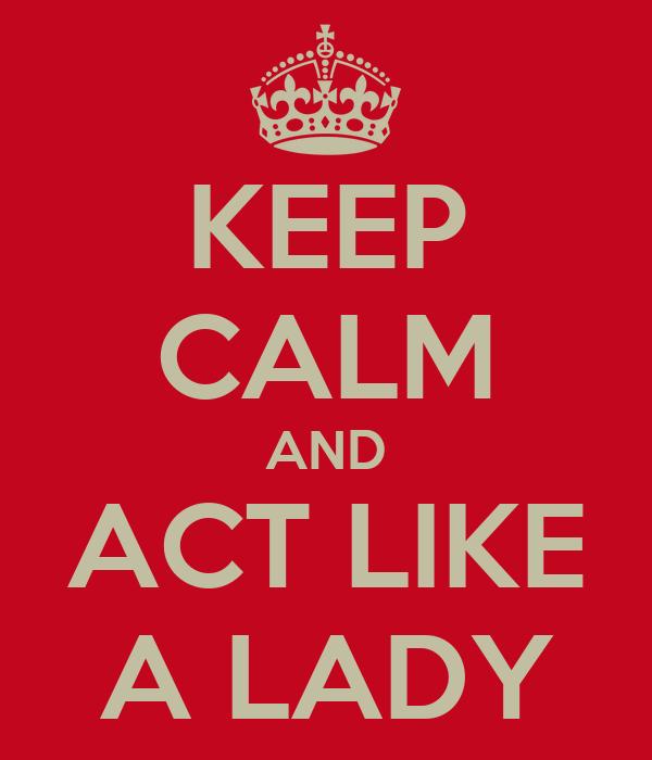 KEEP CALM AND ACT LIKE A LADY
