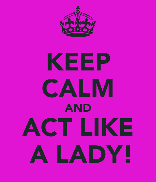KEEP CALM AND ACT LIKE  A LADY!