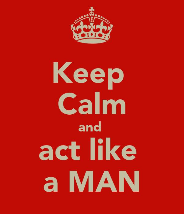 Keep  Calm and  act like  a MAN