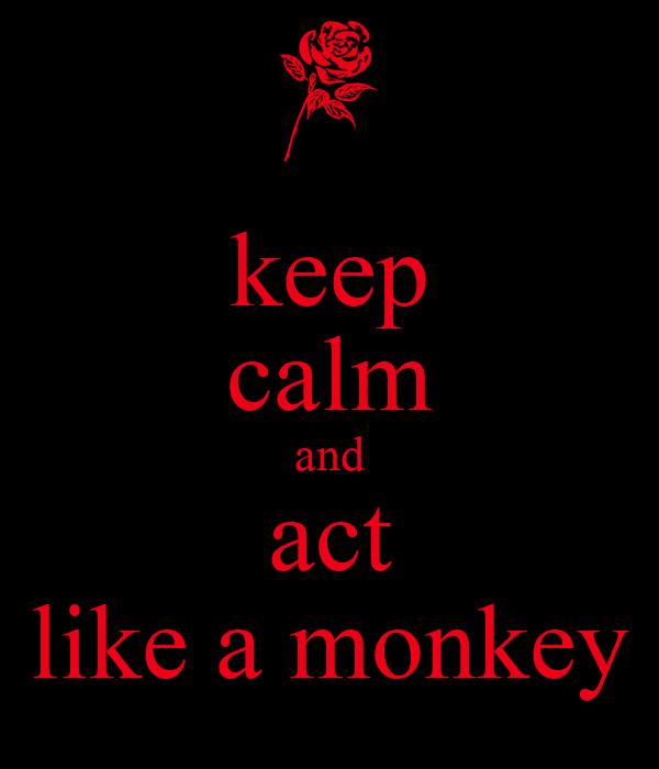 keep calm and act like a monkey