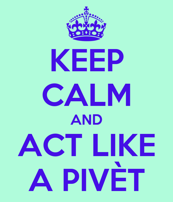 KEEP CALM AND ACT LIKE A PIVÈT