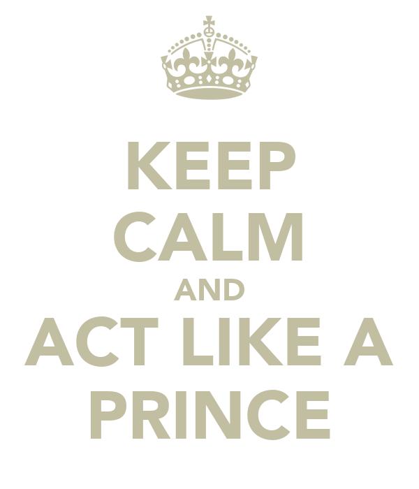 KEEP CALM AND ACT LIKE A PRINCE