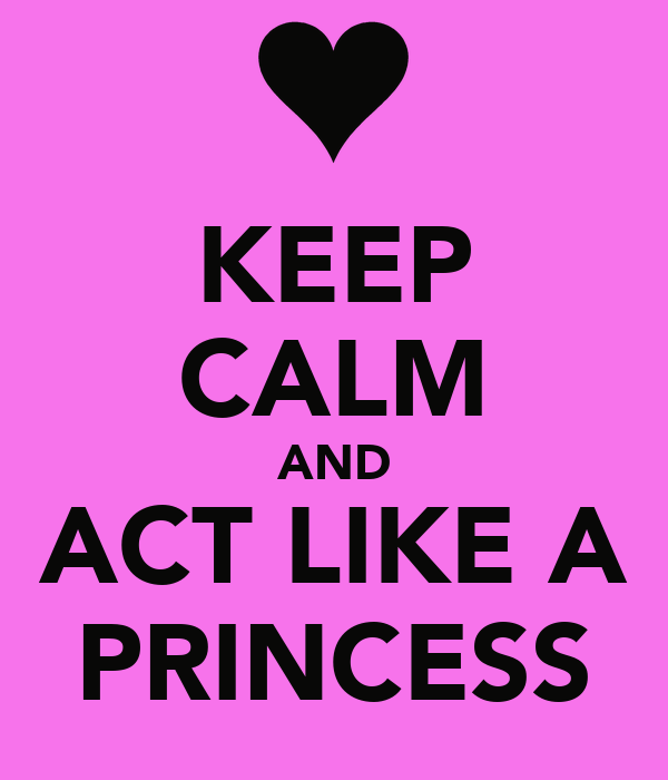 KEEP CALM AND ACT LIKE A PRINCESS