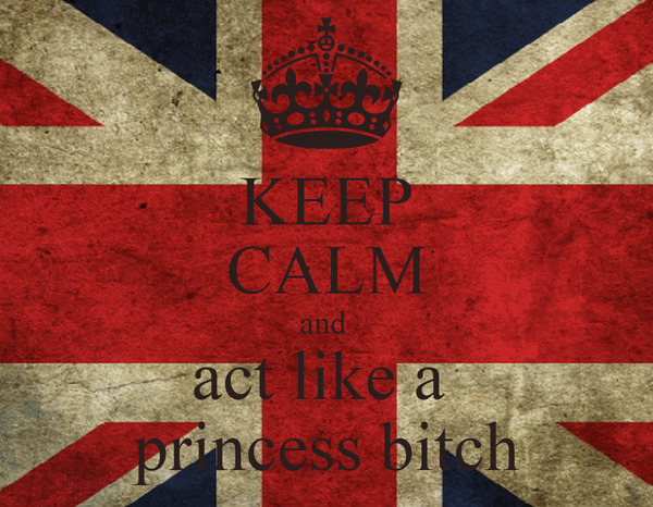 KEEP CALM and  act like a  princess bitch