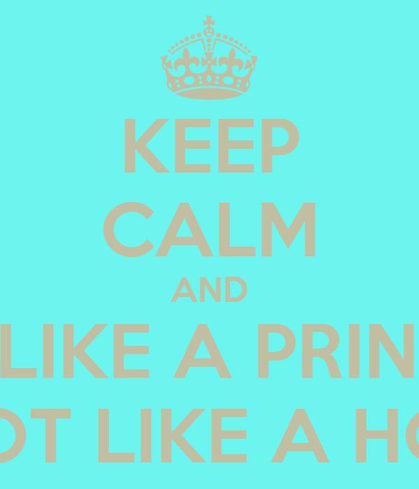 KEEP CALM AND ACT LIKE A PRINCESS NOT LIKE A HOE