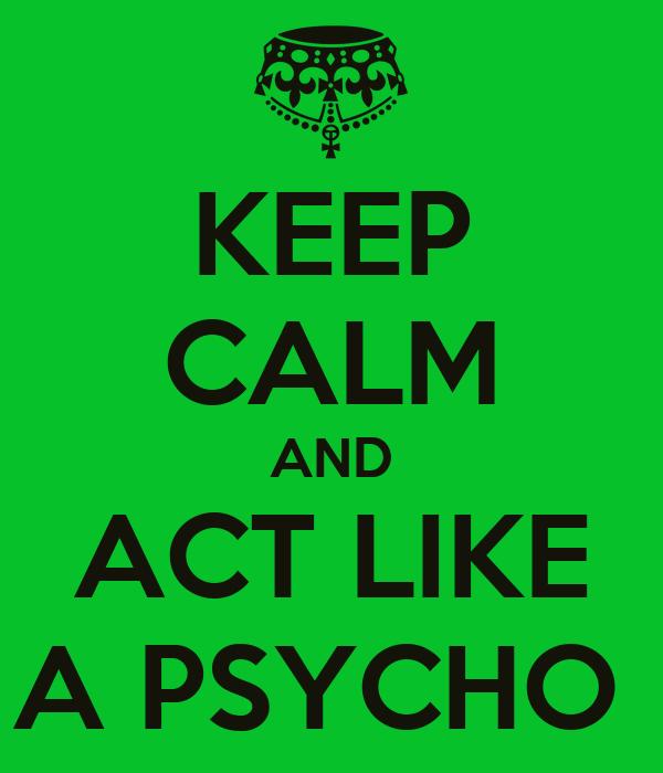 KEEP CALM AND ACT LIKE A PSYCHO