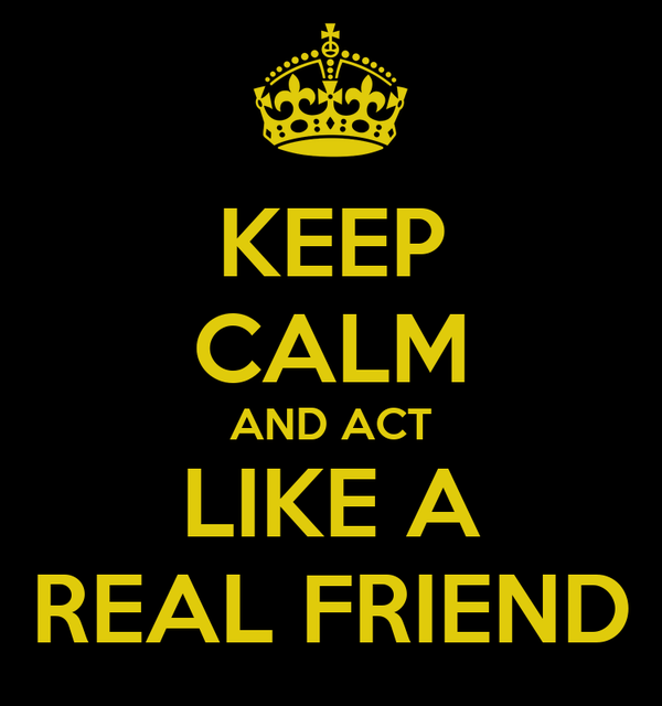 KEEP CALM AND ACT LIKE A REAL FRIEND