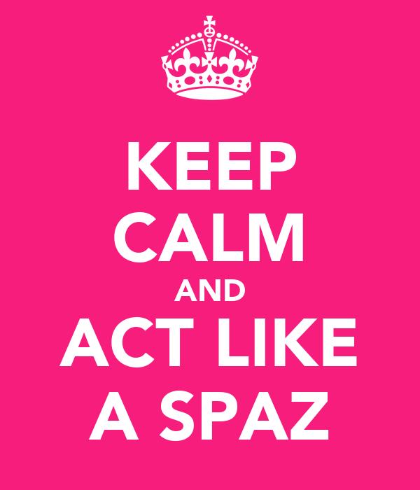 KEEP CALM AND ACT LIKE A SPAZ