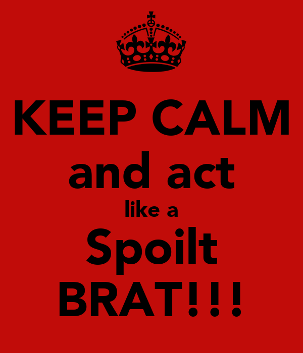 KEEP CALM and act like a Spoilt BRAT!!!