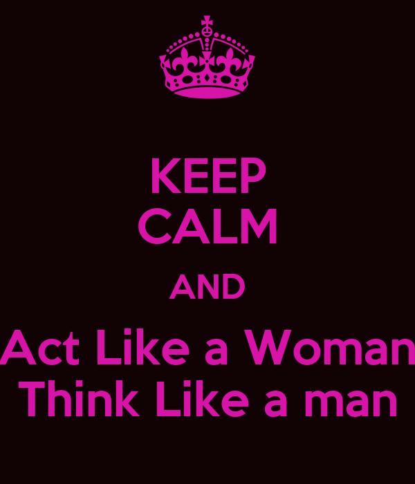 KEEP CALM AND Act Like a Woman Think Like a man
