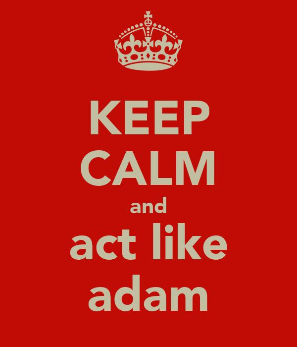 KEEP CALM and act like adam