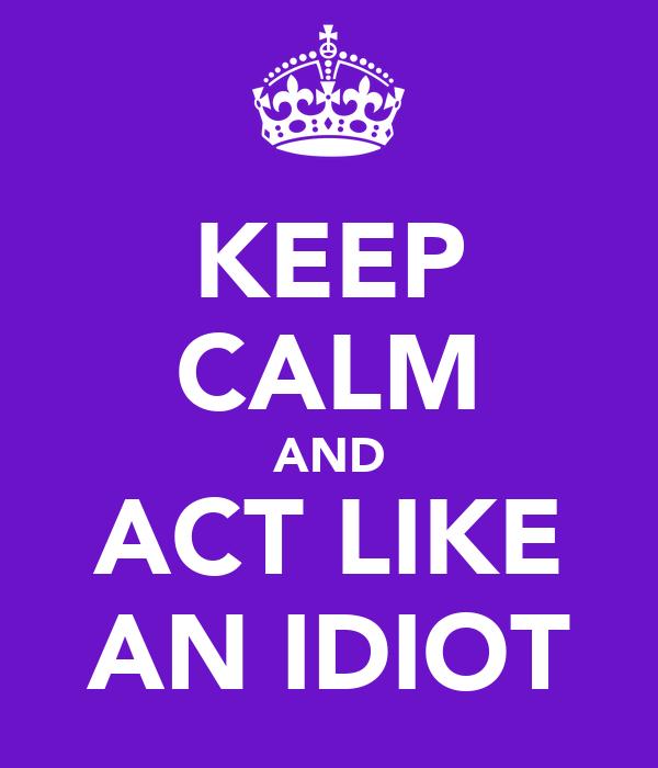 KEEP CALM AND ACT LIKE AN IDIOT