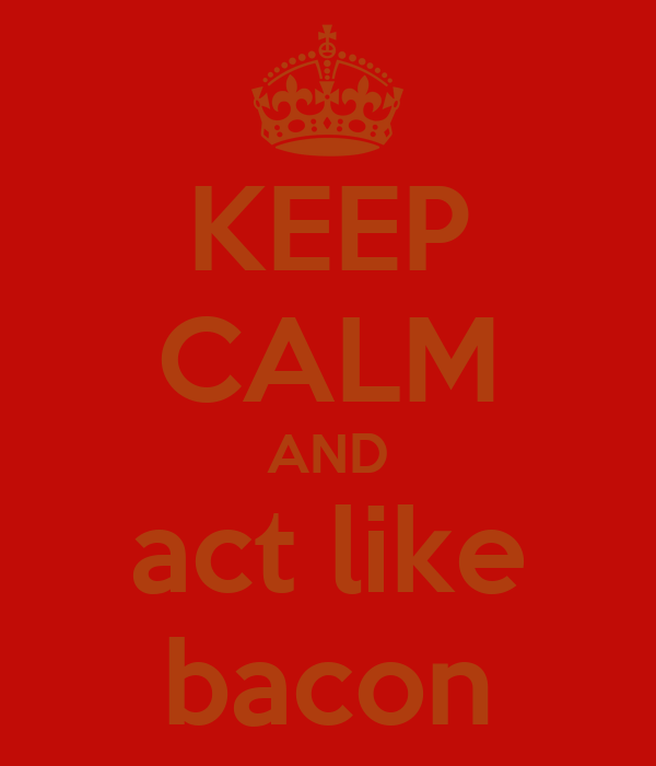KEEP CALM AND act like bacon
