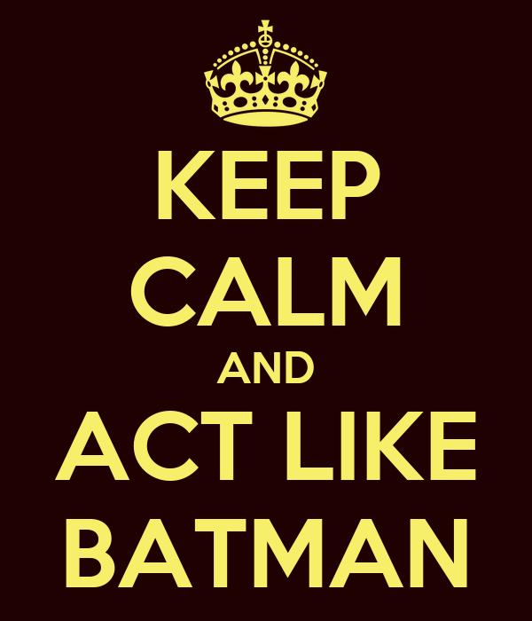 KEEP CALM AND ACT LIKE BATMAN