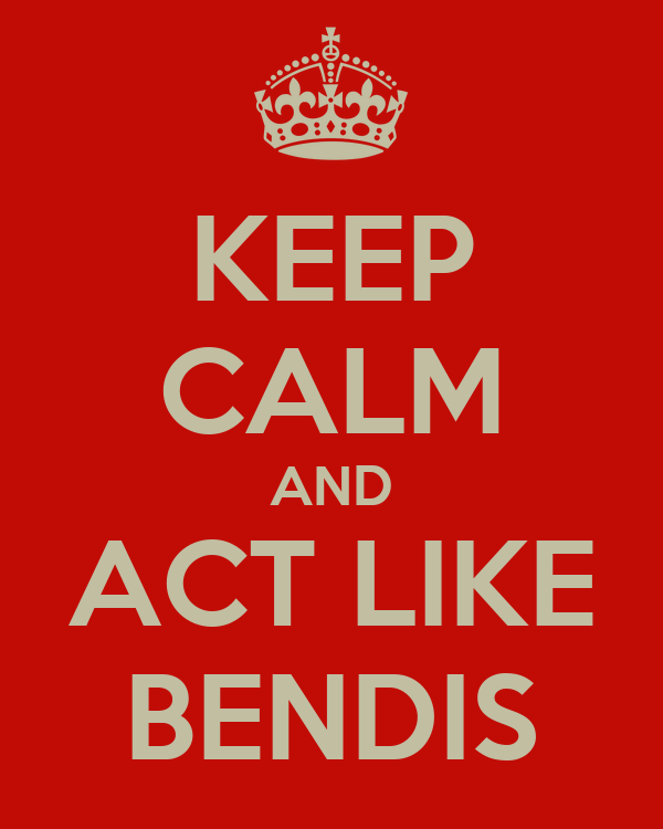 KEEP CALM AND ACT LIKE BENDIS