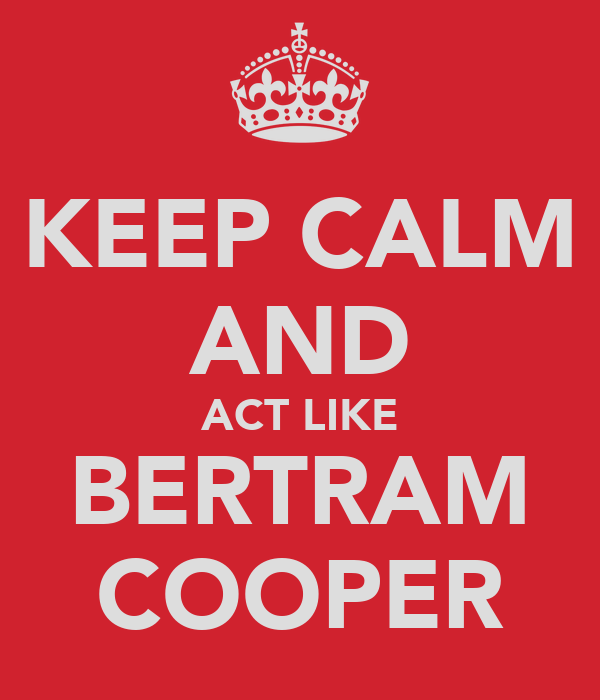 KEEP CALM AND ACT LIKE BERTRAM COOPER