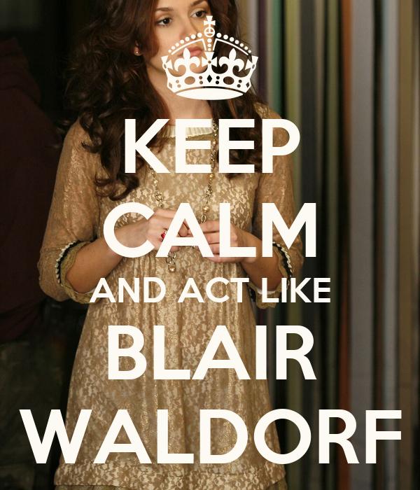 KEEP CALM AND ACT LIKE BLAIR WALDORF