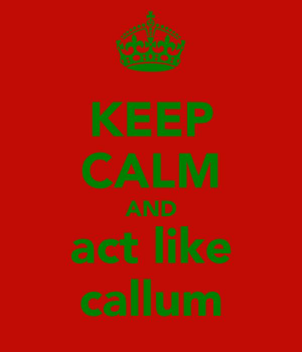 KEEP CALM AND act like callum